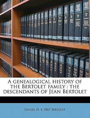 A Genealogical History of the Bertolet Family: The Descendants of Jean Bertolet - Primary Source Edition - Bertolet, Daniel H B 1867
