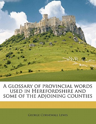 A Glossary of Provincial Words Used in Herefordshire and Some of the Adjoining Counties - Lewis, George Cornewall, Sir