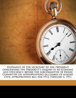 Statement of the Secretary to the President Concerning the President's Inquiry in Re Economy and Efficiency, Before the Subcommittee of House Committee on Appropriations in Charge of Sundry Civil Appropriation Bill for 1912, February 6, 1911 - United States Congress House Committee (Creator)