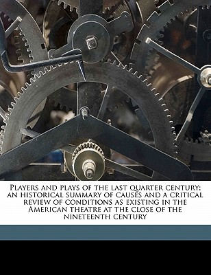Players and Plays of the Last Quarter Century; An Historical Summary of Causes and a Critical Review of Conditions as Existing in the American Theatre at the Close of the Nineteenth Century Volume 1 - Primary Source Edition - Strang, Lewis Clinton