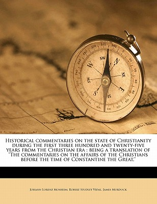 """Historical Commentaries on the State of Christianity During the First Three Hundred and Twenty-Five Years from the Christian Era: Being a Translation of """"The Commentaries on the Affairs of the Christians Before the Time of Constantine the Great,"""" Volume - Mosheim, Johann Lorenz, and Vidal, Robert Studley, and Murdock, James"""