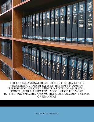 The Congressional Register: Or, History of the Proceedings and Debates of the First House of Representatives of the United States of America ... Containing an Impartial Account of the Most Interesting Speeches and Motions, and Accurate Copies of Remarkab - United States Congress (Creator)