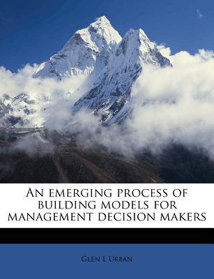 An Emerging Process of Building Models for Management Decision Makers - Urban, Glen L