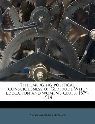 The Emerging Political Consciousness of Gertrude Weil: Education and Women's Clubs, 1879-1914 - Primary Source Edition - Wilkerson-Freeman, Sarah