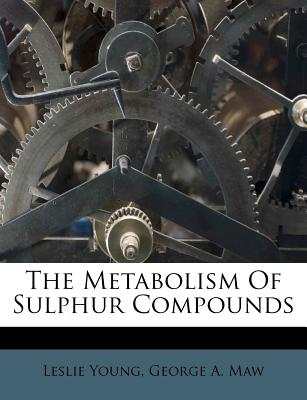 The Metabolism of Sulphur Compounds - Young, Leslie, M.D., and Maw, George A