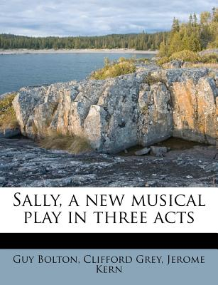 Sally, a New Musical Play in Three Acts - Bolton, Guy, and Grey, Clifford, and Kern, Jerome
