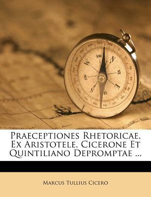 Praeceptiones Rhetoricae, Ex Aristotele, Cicerone Et Quintiliano Depromptae ... - Cicero, Marcus Tullius