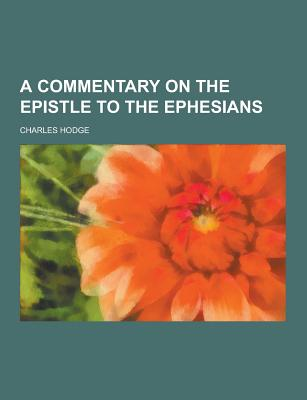 A Commentary on the Epistle to the Ephesians - Hodge, Charles