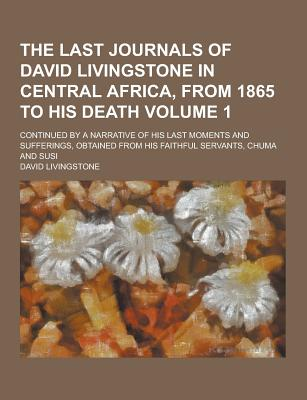 The Last Journals of David Livingstone in Central Africa, from 1865 to His Death; Continued by a Narrative of His Last Moments and Sufferings, Obtaine - Livingstone, David