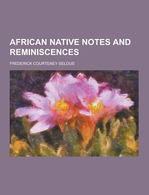 African Native Notes and Reminiscences - Selous, Frederick Courteney