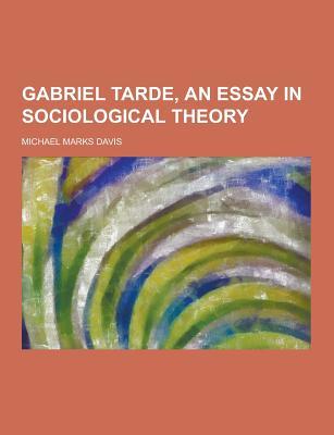 Gabriel Tarde, an Essay in Sociological Theory - Davis, Michael Marks
