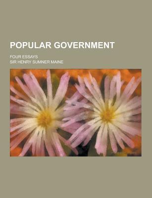 Popular Government; Four Essays - Maine, Henry Sumner, Sir