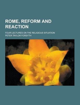 Rome, Reform and Reaction; Four Lectures on the Religious Situation - Forsyth, Peter Taylor