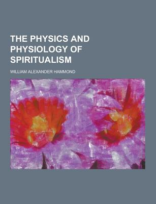 The Physics and Physiology of Spiritualism - Hammond, William Alexander
