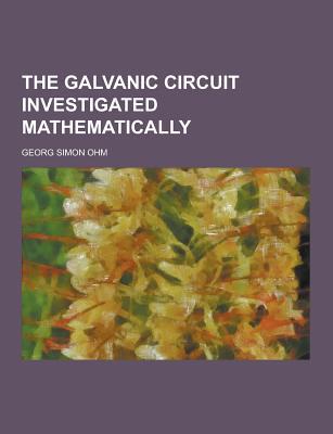 The Galvanic Circuit Investigated Mathematically - Ohm, Georg Simon