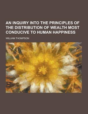 An Inquiry Into the Principles of the Distribution of Wealth Most Conducive to Human Happiness - Thompson, William, Sir