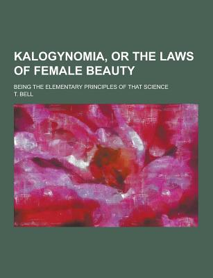 Kalogynomia, or the Laws of Female Beauty; Being the Elementary Principles of That Science - Bell, T