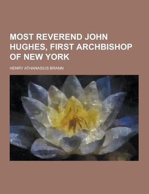 Most Reverend John Hughes, First Archbishop of New York - Brann, Henry Athanasius