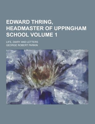 Edward Thring, Headmaster of Uppingham School; Life, Diary and Letters Volume 1 - Parkin, George Robert