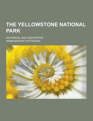 The Yellowstone National Park; Historical and Descriptive - Chittenden, Hiram Martin