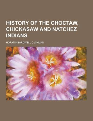 History of the Choctaw, Chickasaw and Natchez Indians - Cushman, Horatio Bardwell