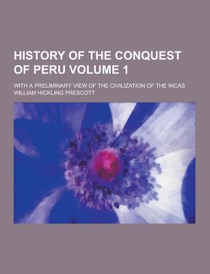 History of the Conquest of Peru; With a Preliminary View of the Civilization of the Incas Volume 1 - Prescott, William Hickling