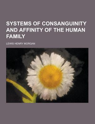 Systems of Consanguinity and Affinity of the Human Family - Morgan, Lewis Henry