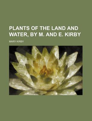 Plants of the Land and Water, by M. and E. Kirby - Kirby, Mary