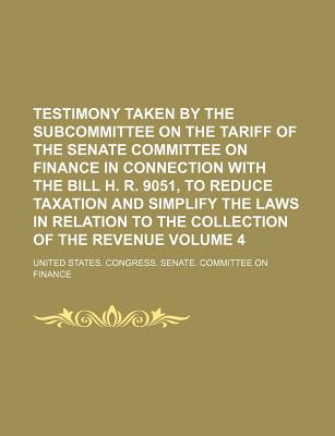Testimony Taken by the Subcommittee on the Tariff of the Senate Committee on Finance in Connection with the Bill H. R. 9051, to Reduce Taxation and Simplify the Laws in Relation to the Collection of the Revenue Volume 4 - Finance, United States Congress