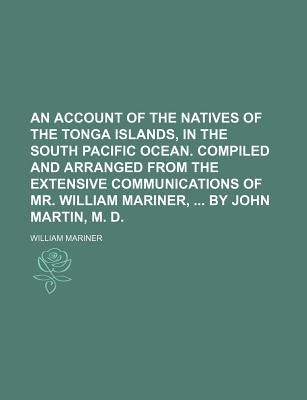 An Account of the Natives of the Tonga Islands, in the South Pacific Ocean. Compiled and Arranged from the Extensive Communications of Mr. William Mariner, by John Martin, M. D. - Mariner, William