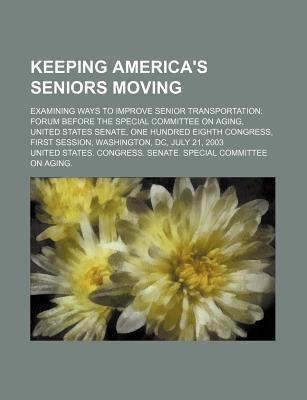 Keeping America's Seniors Moving: Examining Ways to Improve Senior Transportation: Forum Before the Special Committee on Aging, United States Senate, One Hundred Eighth Congress, First Session, Washington, DC, July 21, 2003 - United States Congress Senate