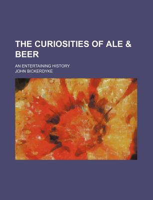 The curiosities of ale & beer: an entertaining history - Bickerdyke, John