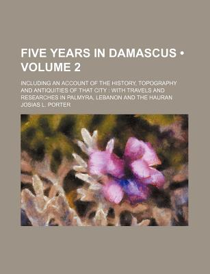 Five Years in Damascus (Volume 2); Including an Account of the History, Topography and Antiquities of That City with Travels and Researches in Palmyra, Lebanon and the Hauran - Porter, Josias Leslie
