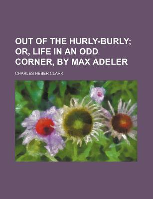 Out of the Hurly-Burly; Or, Life in an Odd Corner, by Max Adeler - Clark, Charles Heber