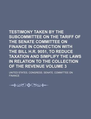 Testimony Taken by the Subcommittee on the Tariff of the Senate Committee on Finance in Connection with the Bill H.R. 9051, to Reduce Taxation and Simplify the Laws in Relation to the Collection of the Revenue Volume 3 - Finance, United States Congress