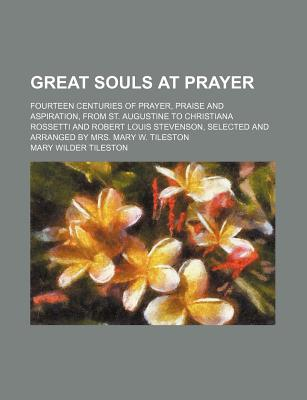 Great Souls at Prayer: Fourteen Centuries of Prayer, Praise and Aspiration, from St. Augustine to Christiana Rossetti and Robert Louis Steven - Tileston, Mary