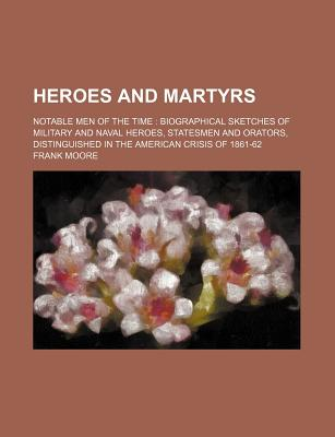 Heroes and Martyrs: Notable Men of the Time: Biographical Sketches of Military and Naval Heroes, Statesmen and Orators, Distinguished in the American Crisis of 1861-62 - Moore, Frank