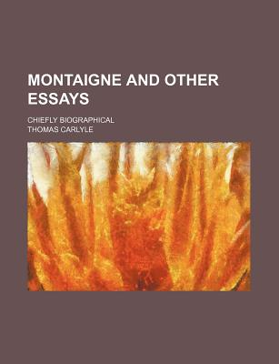 Montaigne and Other Essays; Chiefly Biographical - Carlyle, Thomas