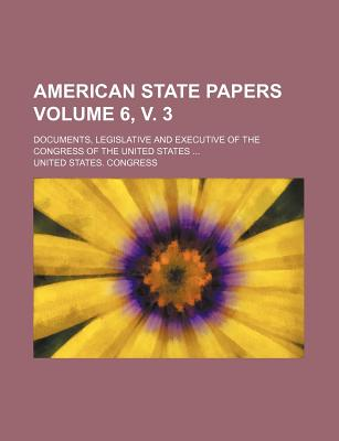 American State Papers; Documents, Legislative and Executive of the Congress of the United States Volume 6, V. 3 - Congress, United States, Professor