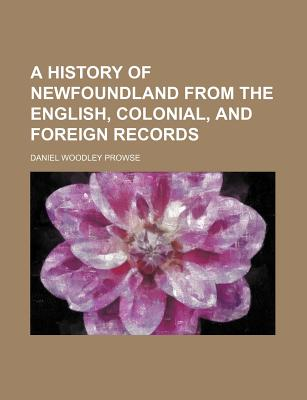 A History of Newfoundland from the English, Colonial, and Foreign Records - Prowse, Daniel Woodley
