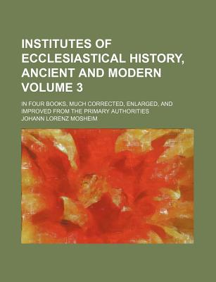 Institutes of Ecclesiastical History, Ancient and Modern, in Four Books, Much Corrected, Enlarged, and Improved from the Primary Authorities - Mosheim, Johann Lorenz