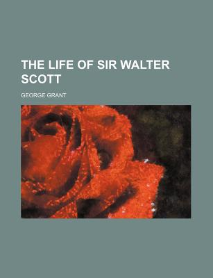 The Life of Sir Walter Scott - Grant, George