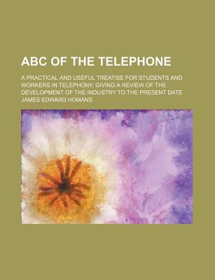 ABC of the Telephone; A Practical and Useful Treatise for Students and Workers in Telephony, Giving a Review of the Development of the Industry to the Present Date - Homans, James Edward