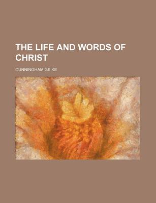 The Life and Words of Christ - Geike, Cunningham