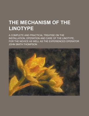 The mechanism of the linotype. A complete and practical treatise on the installation, operation and care of the linotype, for the novice as well as the experienced operator. - Thompson, John Smith
