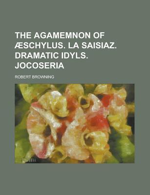 The Agamemnon of Aeschylus. La Saisiaz. Dramatic Idyls. Jocoseria - Browning, Robert