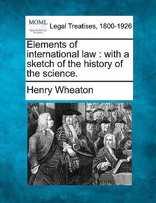 Elements of International Law: With a Sketch of the History of the Science. - Wheaton, Henry