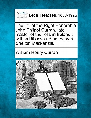 The Life of the Right Honorable John Philpot Curran, Late Master of the Rolls in Ireland: With Additions and Notes by R. Shelton MacKenzie. - Curran, William Henry
