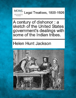 A Century of Dishonor: A Sketch of the United States Government's Dealings with Some of the Indian Tribes. - Jackson, Helen Hunt