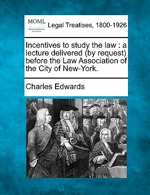 Incentives to Study the Law: A Lecture Delivered (by Request) Before the Law Association of the City of New-York. - Edwards, Charles